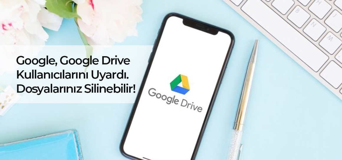 Google, Google Drive kullanıcılarını uyardı. Dosyalarınız silinebilir!