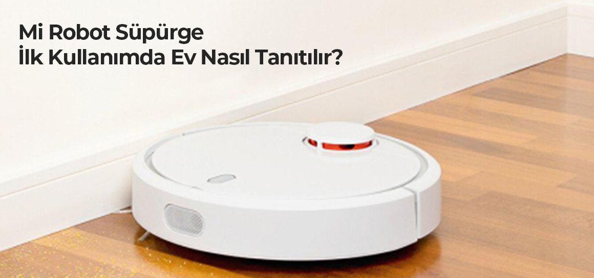 Mi Robot Süpürge İlk Kullanımda Ev Nasıl Tanıtılır?